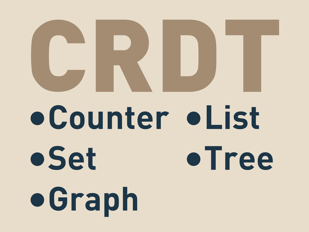 CRDT •Counter •Set •Graph •List •Tree