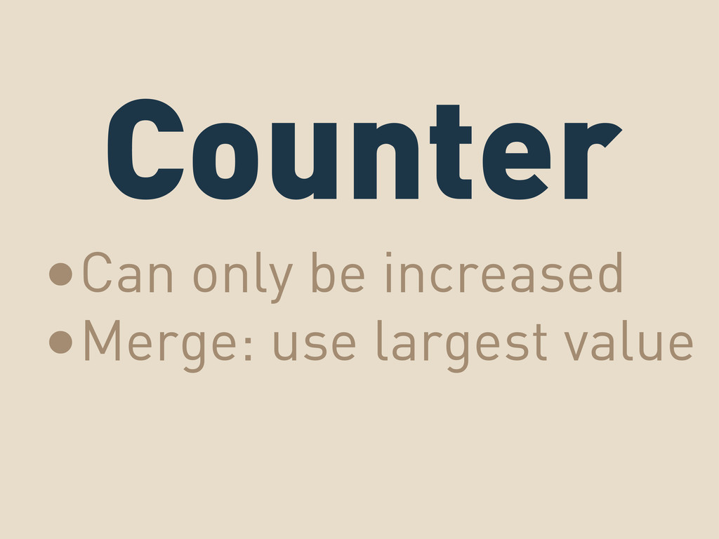 Counter •Can only be increased •Merge: use larg...