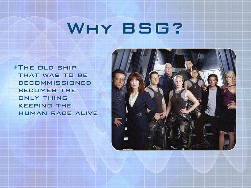 Why BSG? ‣The old ship that was to be decommiss...