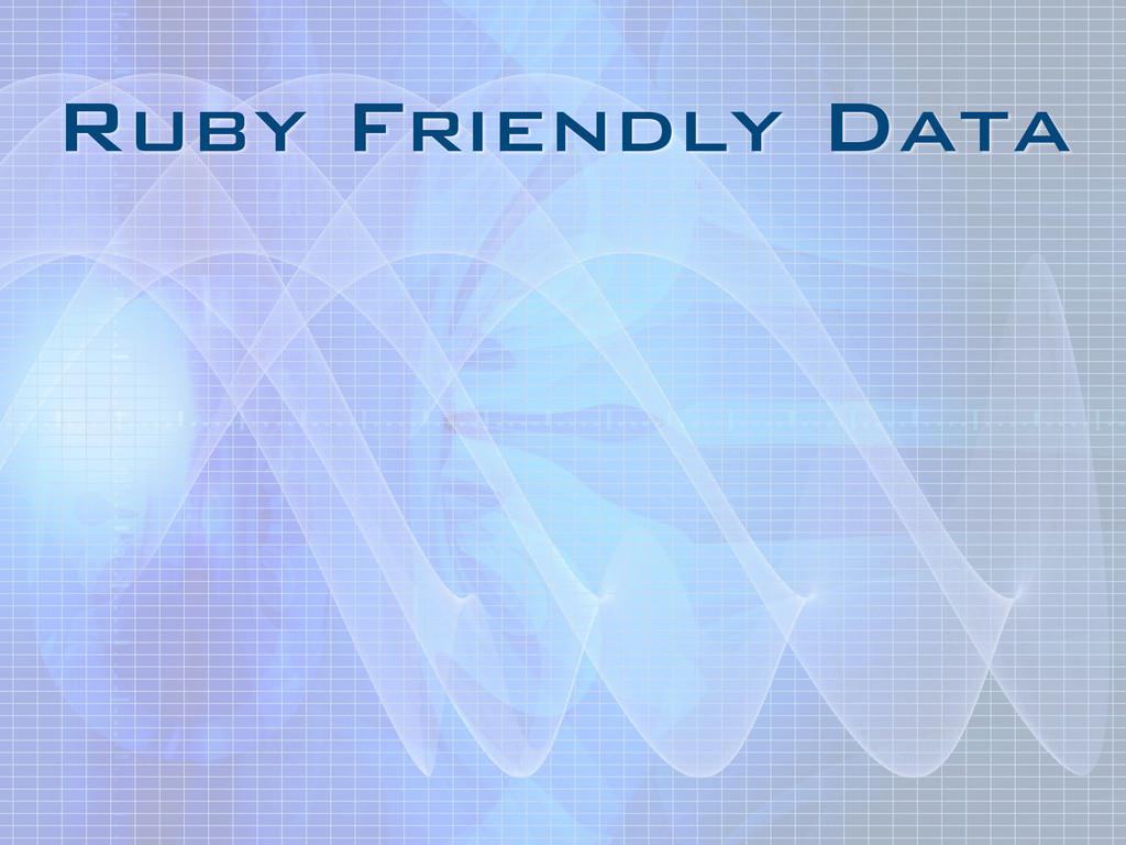 Ruby Friendly Data