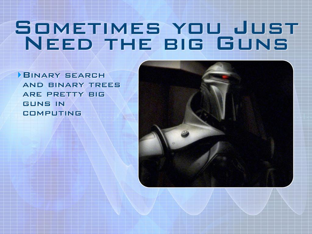 Sometimes you Just Need the big Guns ‣Binary se...