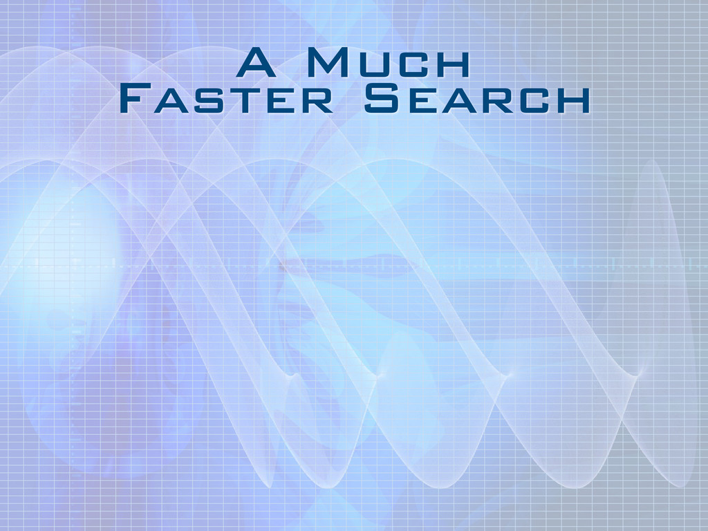 A Much Faster Search