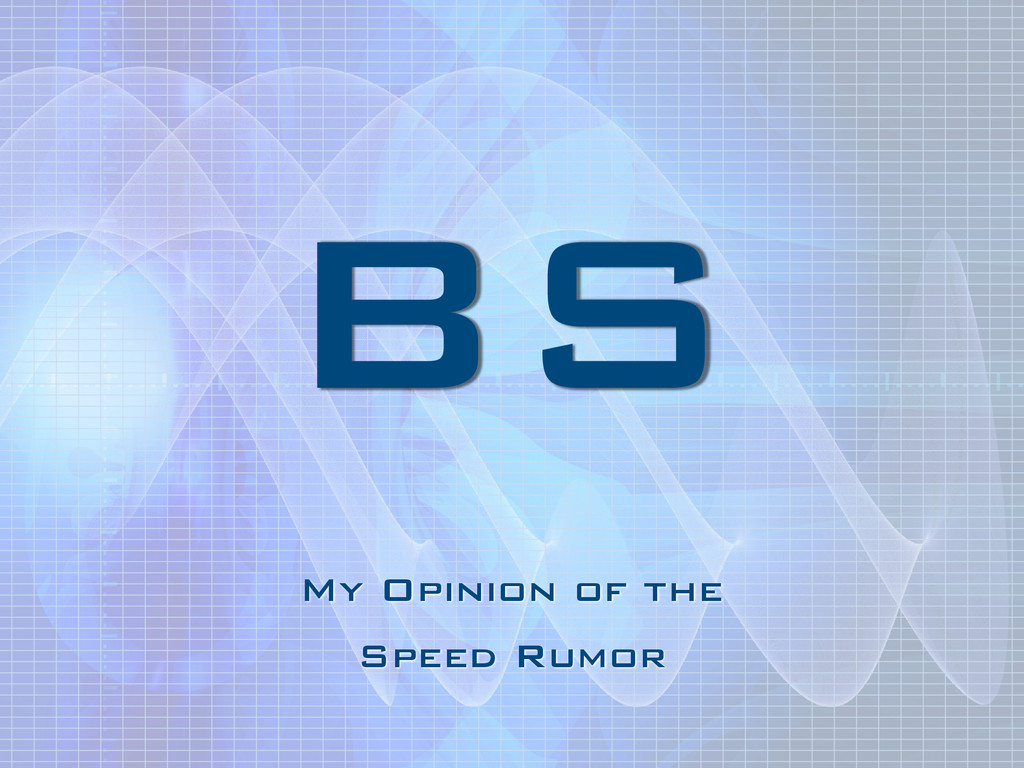 BS My Opinion of the Speed Rumor