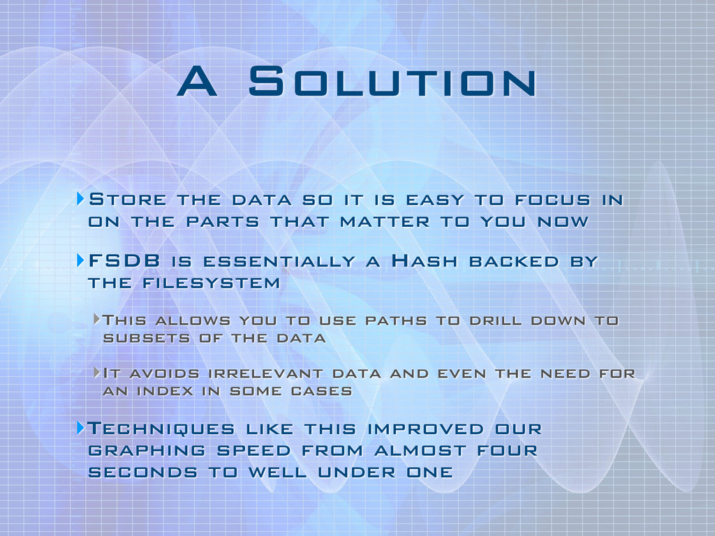 A Solution ‣Store the data so it is easy to foc...