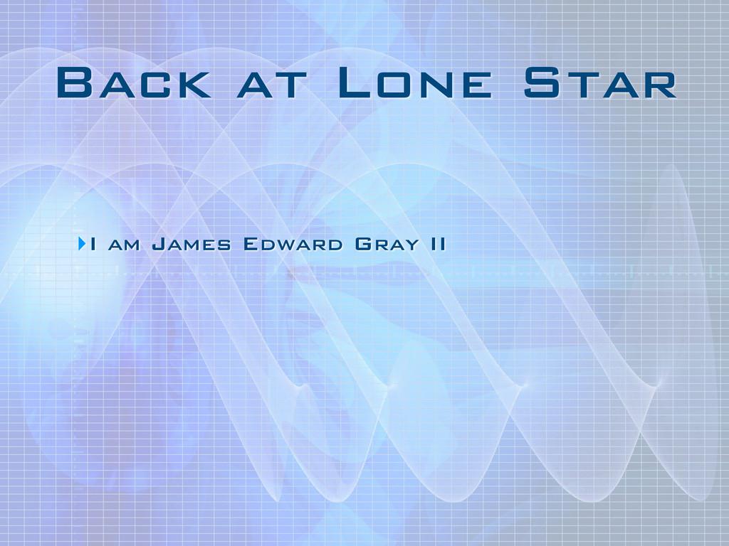 Back at Lone Star ‣I am James Edward Gray II