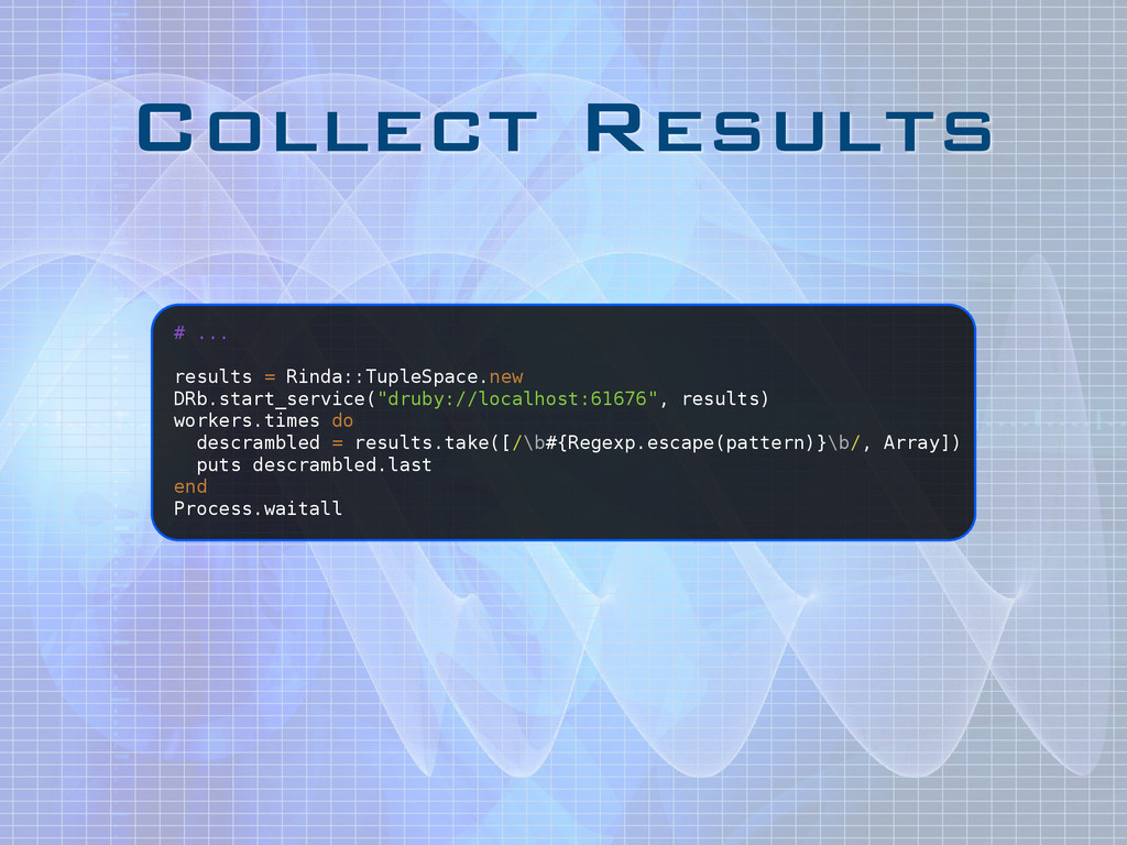 Collect Results # ... ! results = Rinda::TupleS...