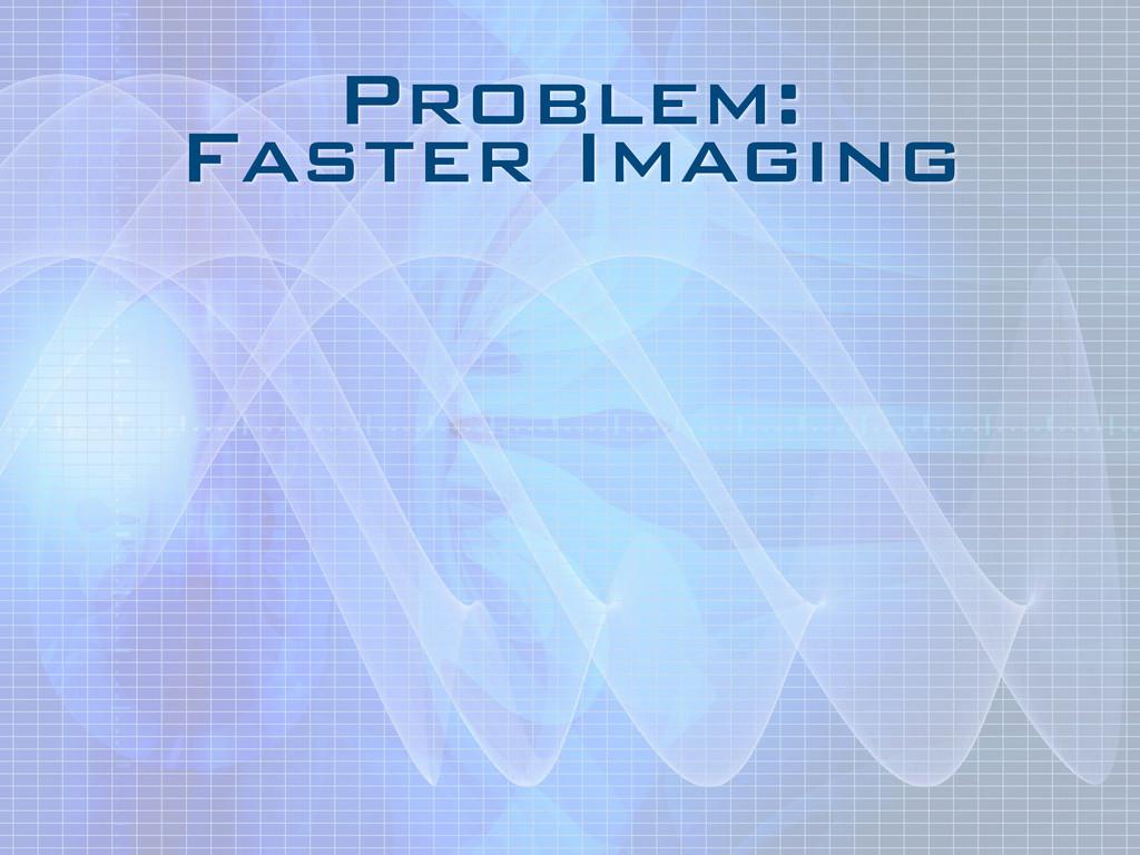 Problem: Faster Imaging