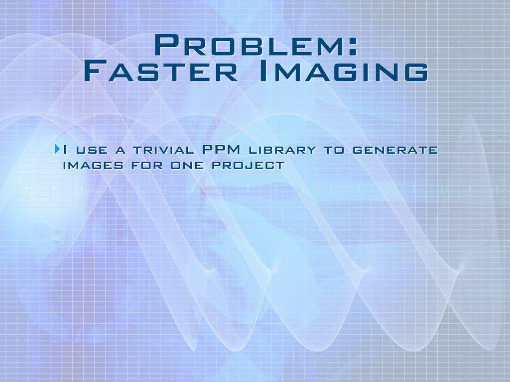 Problem: Faster Imaging ‣I use a trivial PPM l...