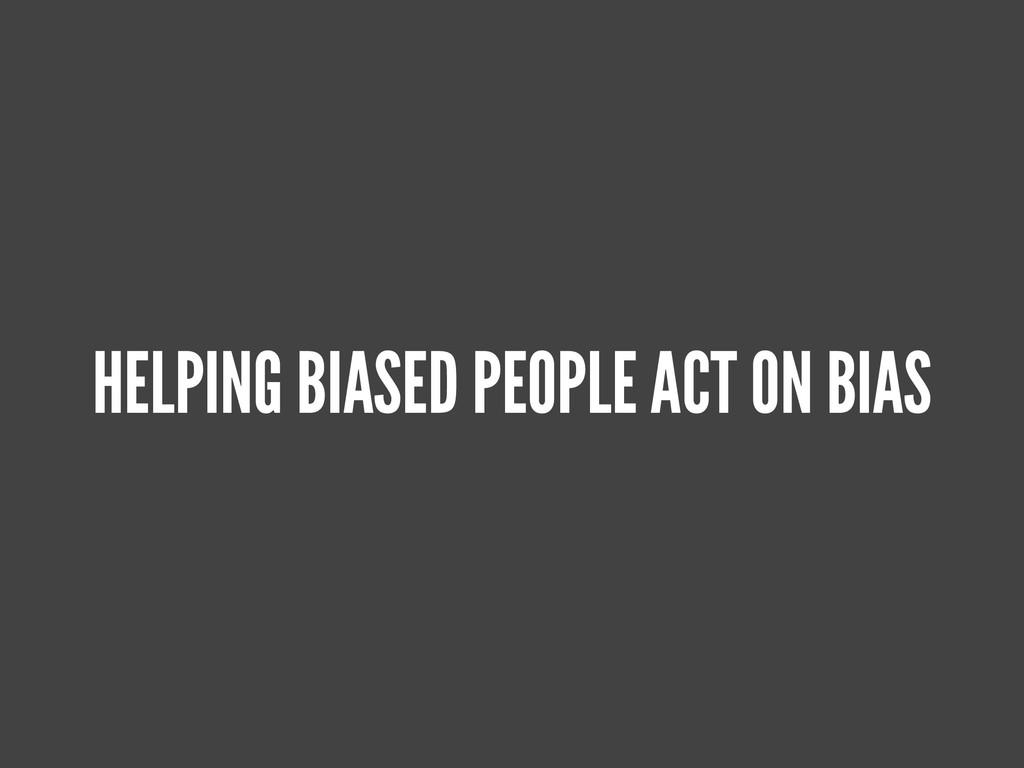 HELPING BIASED PEOPLE ACT ON BIAS