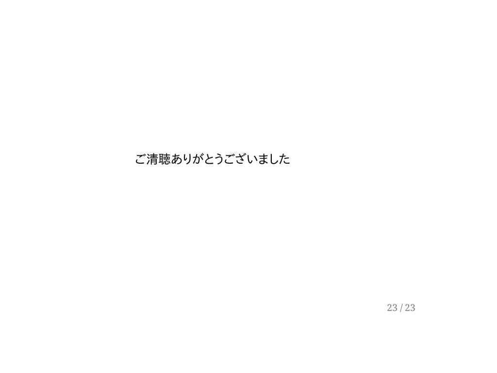 ご清聴ありがとうございました 23 / 23