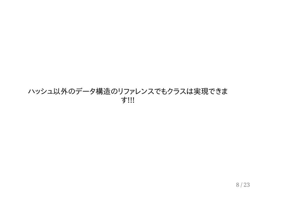 ハッシュ以外のデータ構造のリファレンスでもクラスは実現できま す!!! 8 / 23