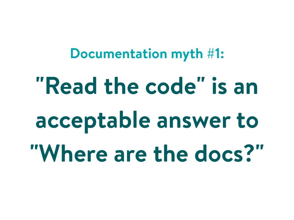 """Documentation myth #1: """"Read the code"""" is an ac..."""