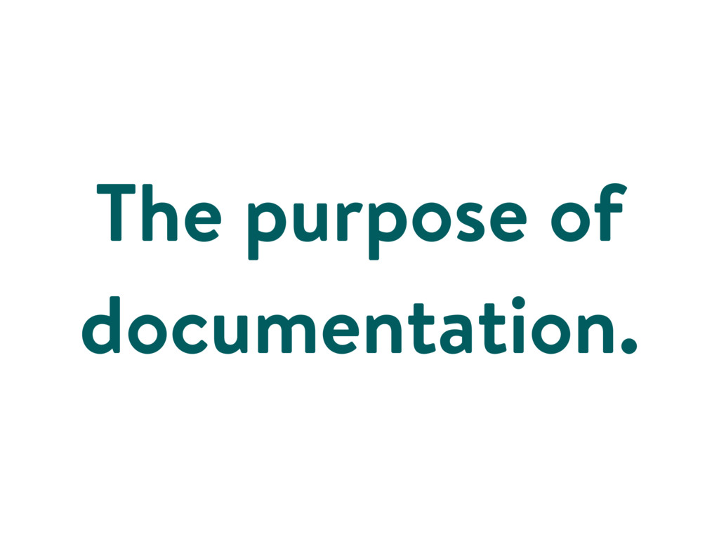 The purpose of documentation.