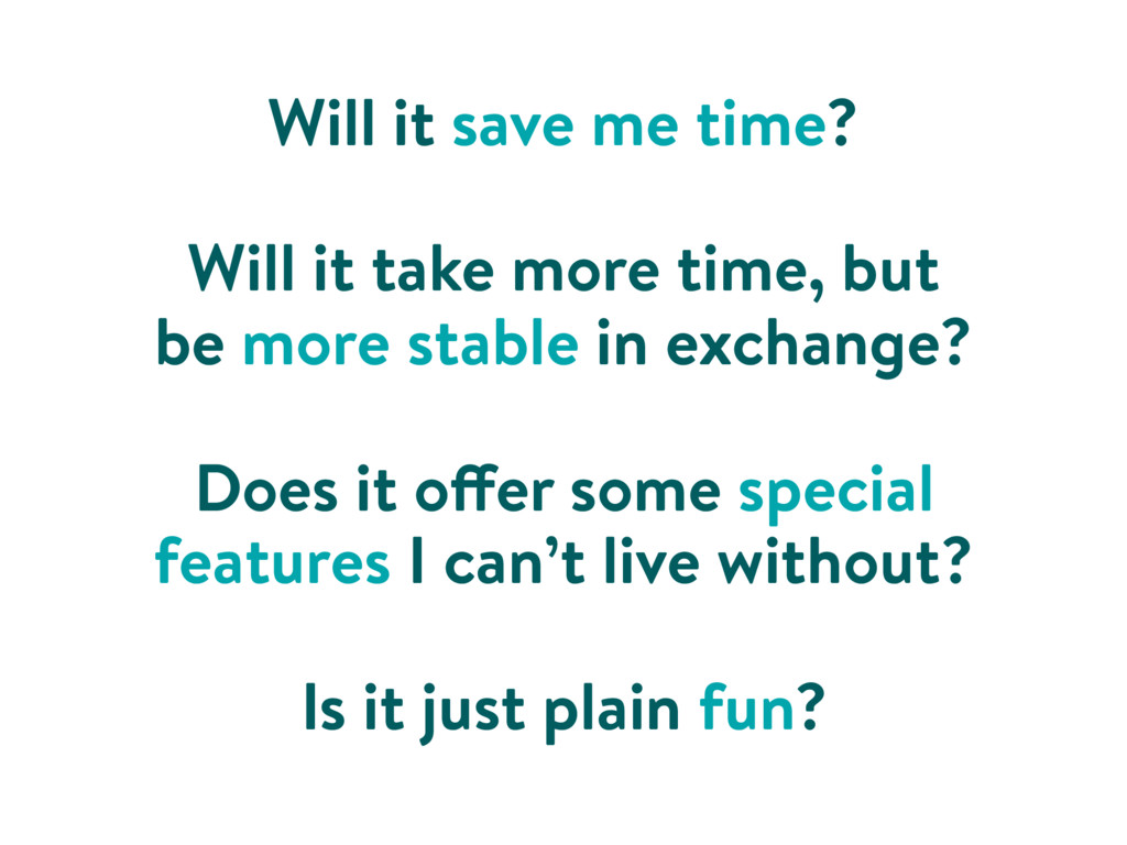 Will it save me time? Will it take more time, b...