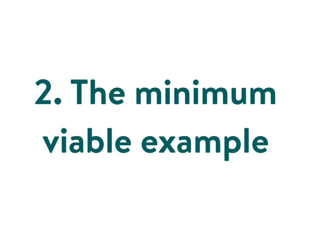 2. The minimum viable example