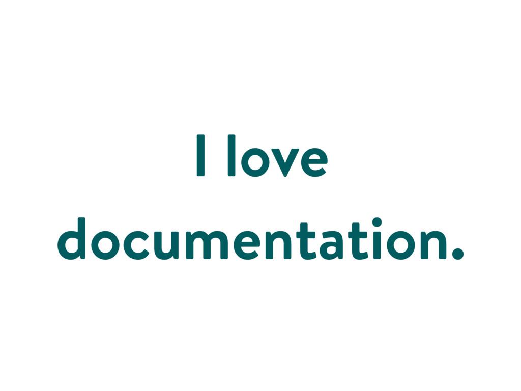 I love documentation.