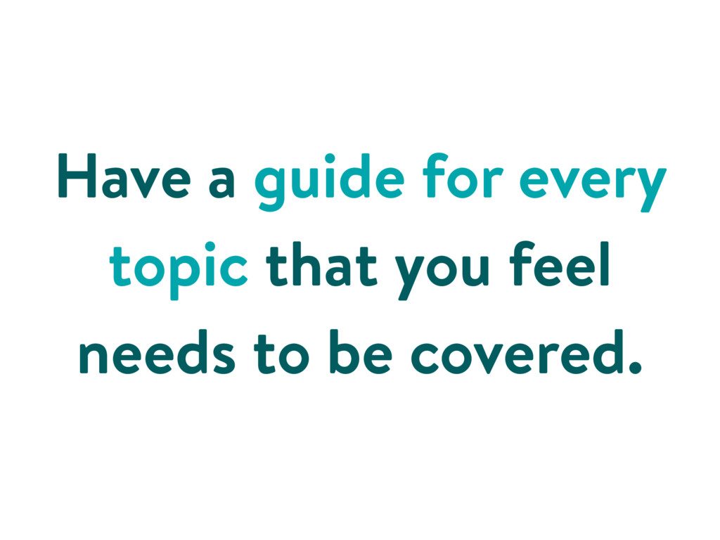 Have a guide for every topic that you feel need...