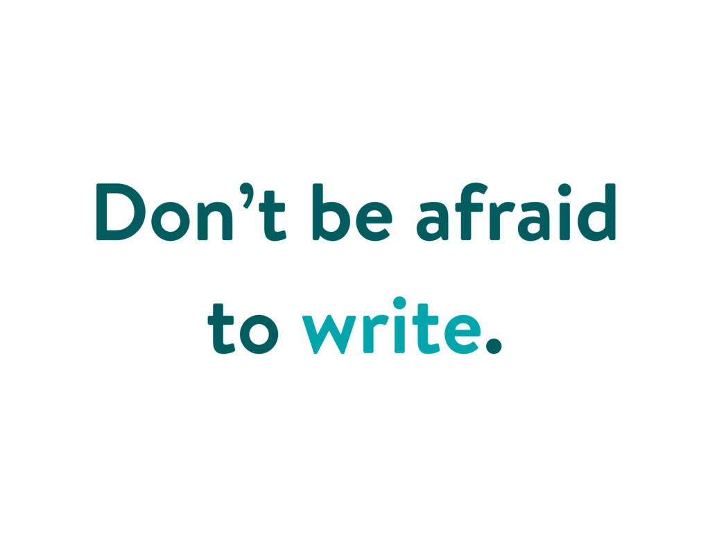 Don't be afraid to write.