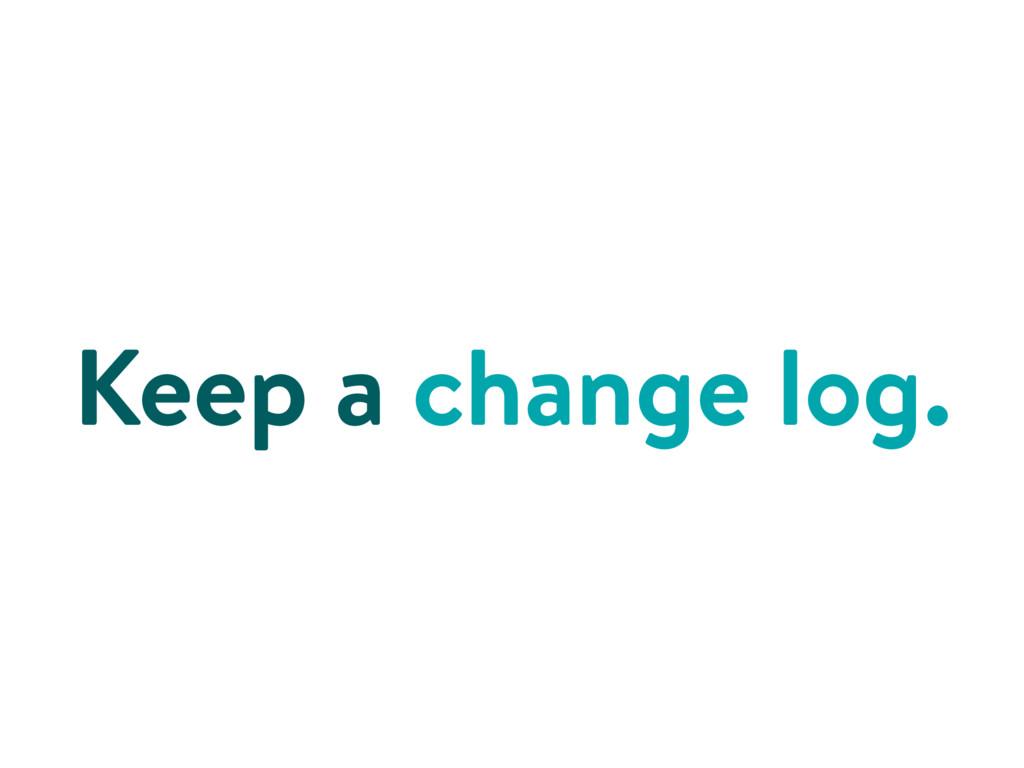 Keep a change log.