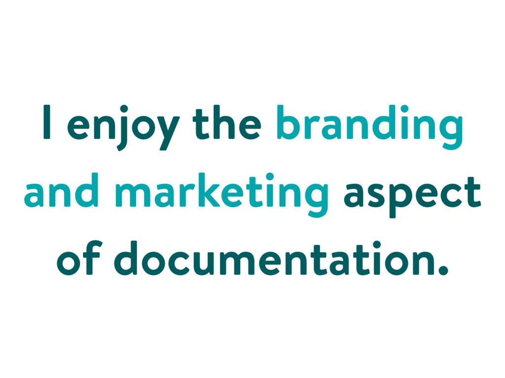 I enjoy the branding and marketing aspect of do...