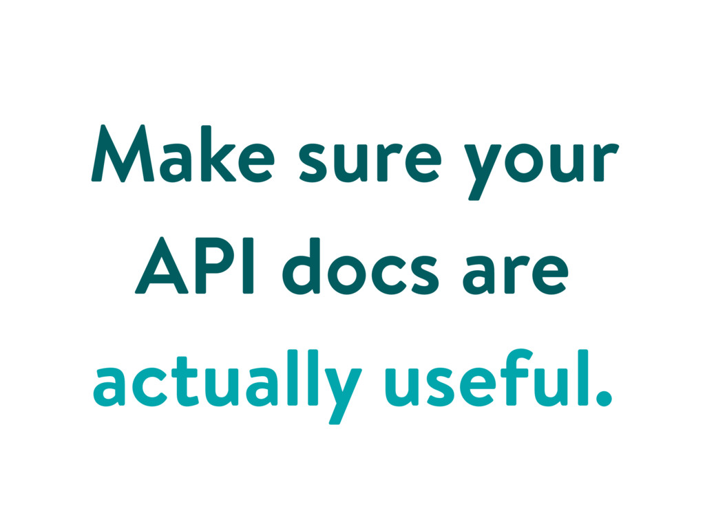 Make sure your API docs are actually useful.
