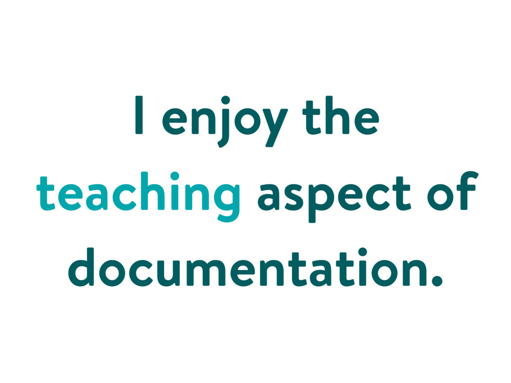 I enjoy the teaching aspect of documentation.