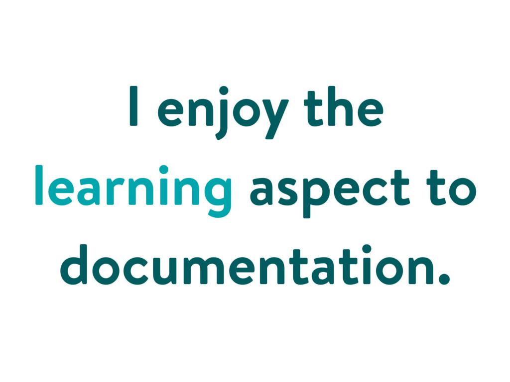 I enjoy the learning aspect to documentation.