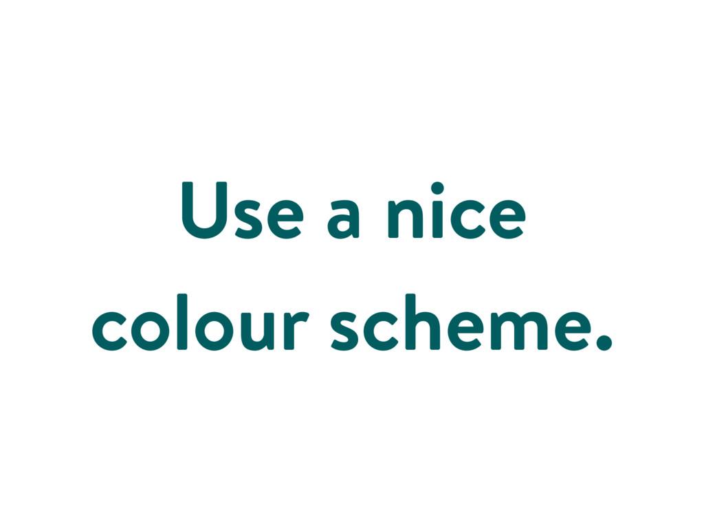 Use a nice colour scheme.