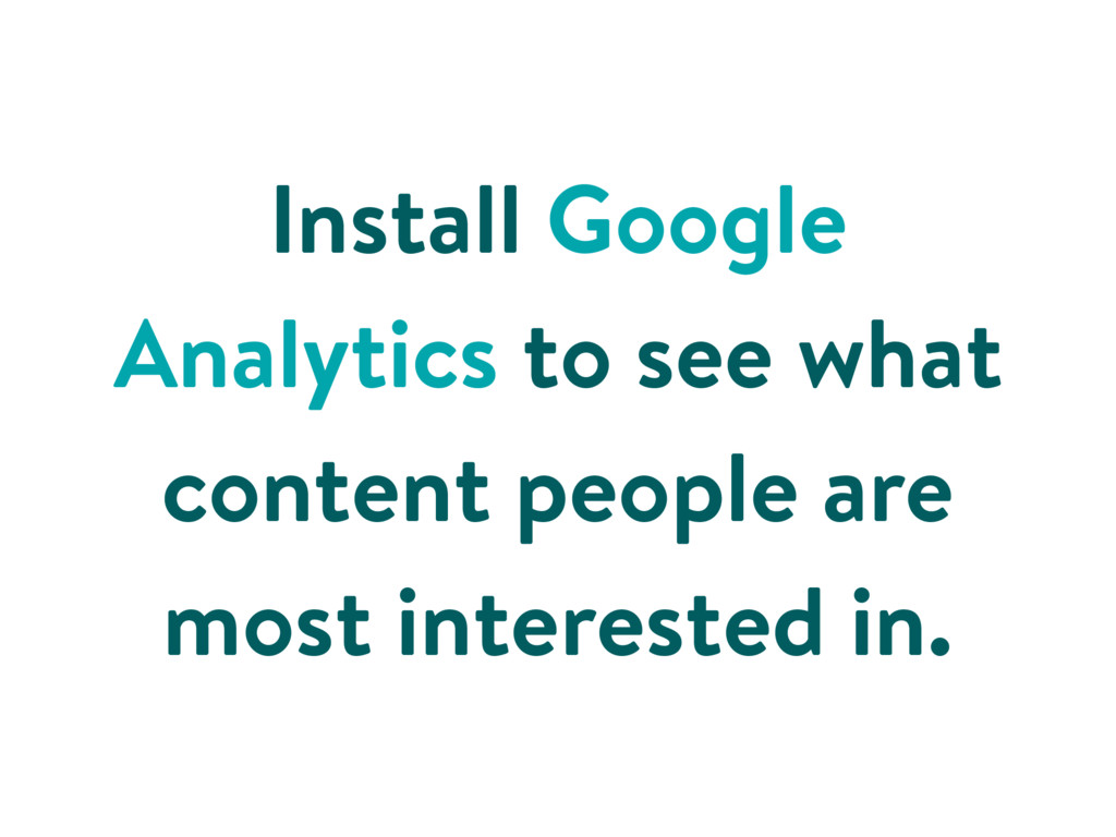 Install Google Analytics to see what content pe...