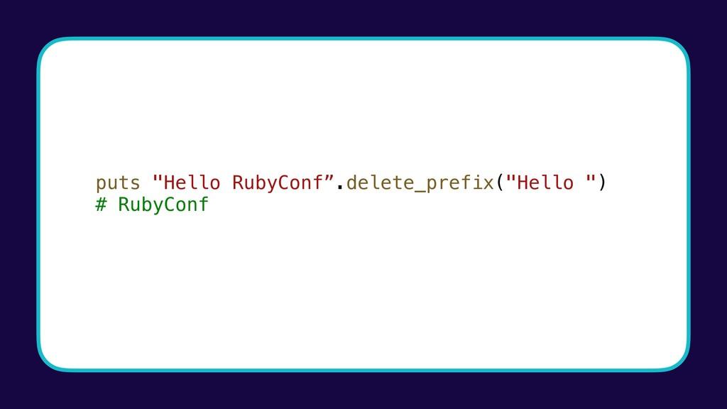"""puts """"Hello RubyConf"""".delete_prefix(""""Hello """") #..."""