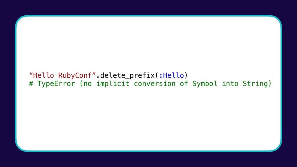 """Hello RubyConf"".delete_prefix(:Hello) # TypeEr..."