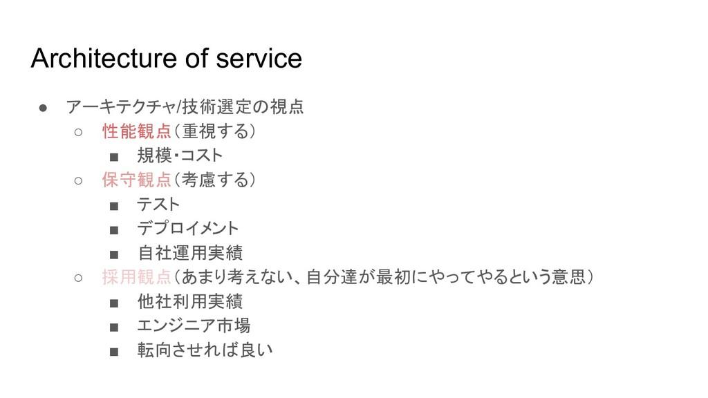 Architecture of service ● アーキテクチャ/技術選定の視点 ○ 性能観...