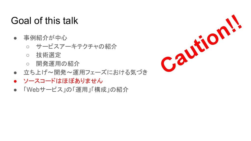 Goal of this talk ● 事例紹介が中心 ○ サービスアーキテクチャの紹介 ○ ...