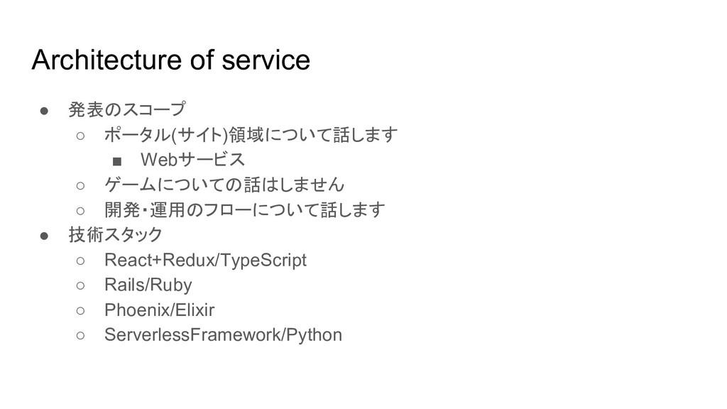 Architecture of service ● 発表のスコープ ○ ポータル(サイト)領域...