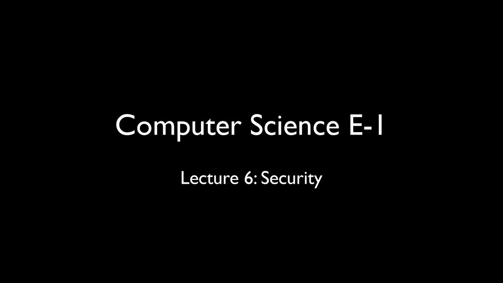 Computer Science E-1 Lecture 6: Security