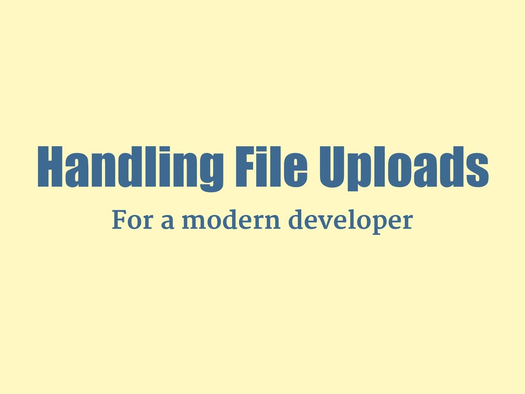 Handling File Uploads For a modern developer