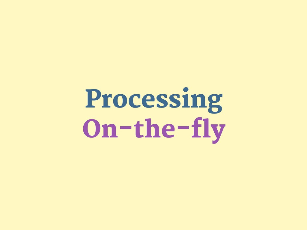 Processing  On-the-fly