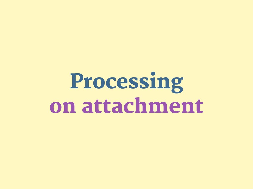 Processing  on attachment