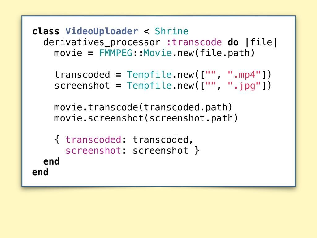 class VideoUploader < Shrine derivatives_proces...