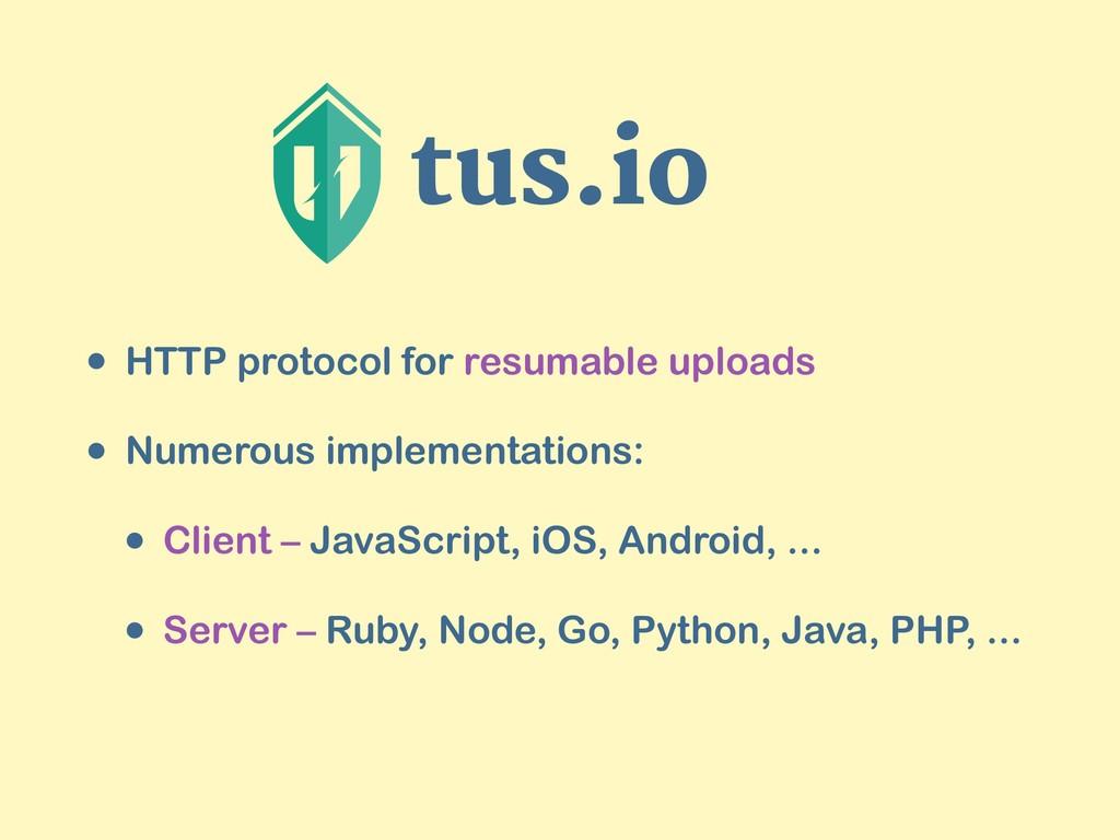 tus.io • HTTP protocol for resumable uploads • ...