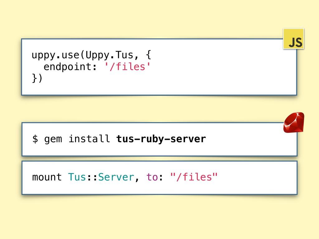 $ gem install tus-ruby-server uppy.use(Uppy.Tus...
