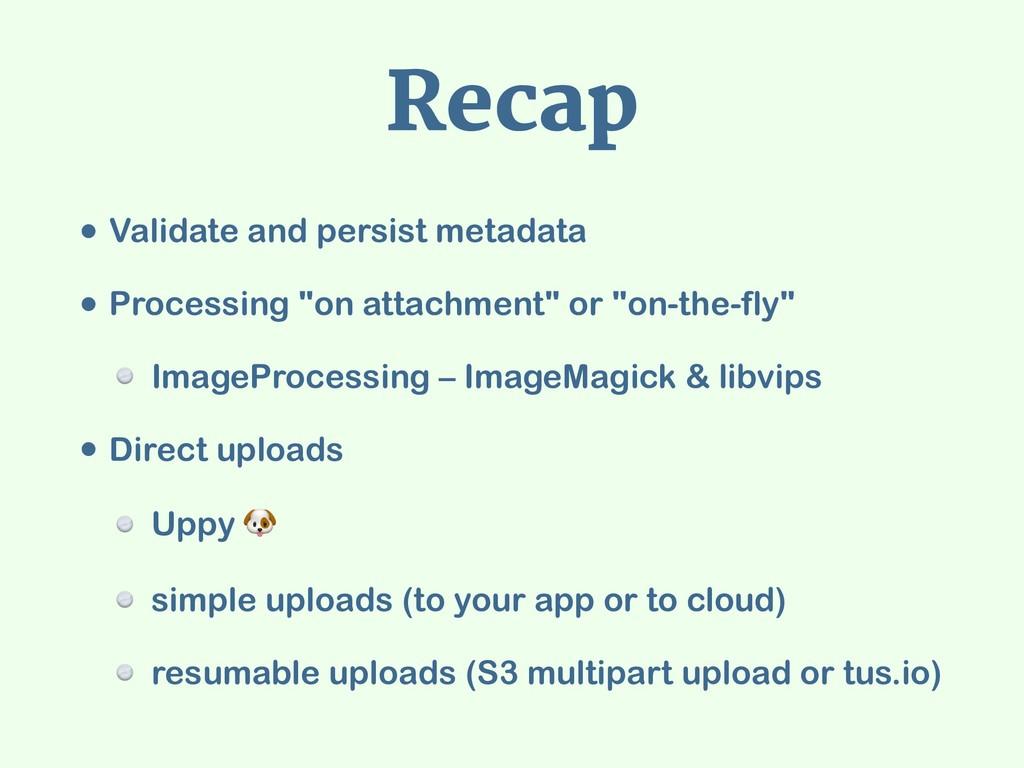 Recap • Validate and persist metadata • Process...