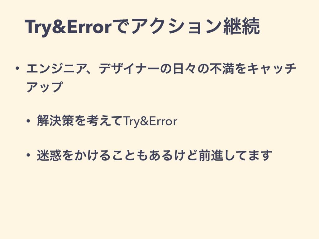 Try&ErrorͰΞΫγϣϯܧଓ • ΤϯδχΞɺσβΠφʔͷʑͷෆຬΛΩϟον Ξοϓ ...