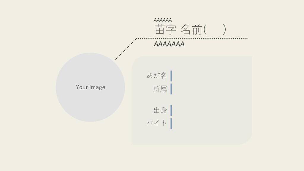 AAAAAAA 所属 出⾝ あだ名 バイト AAAAAA Your image 苗字 名前( )