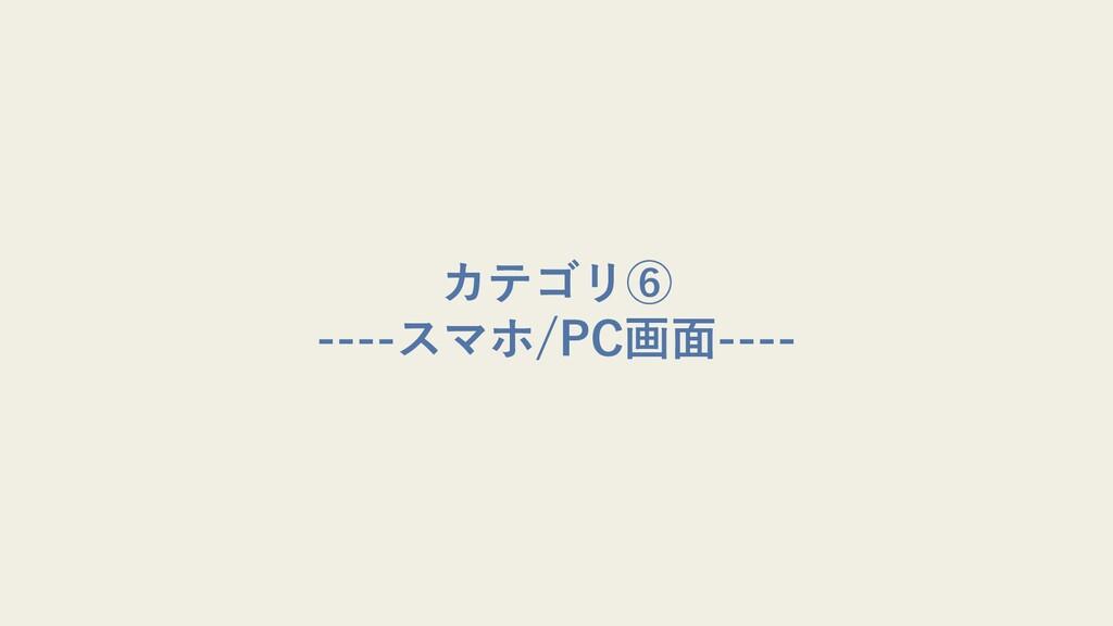 カテゴリ⑥ ----スマホ/PC画⾯----