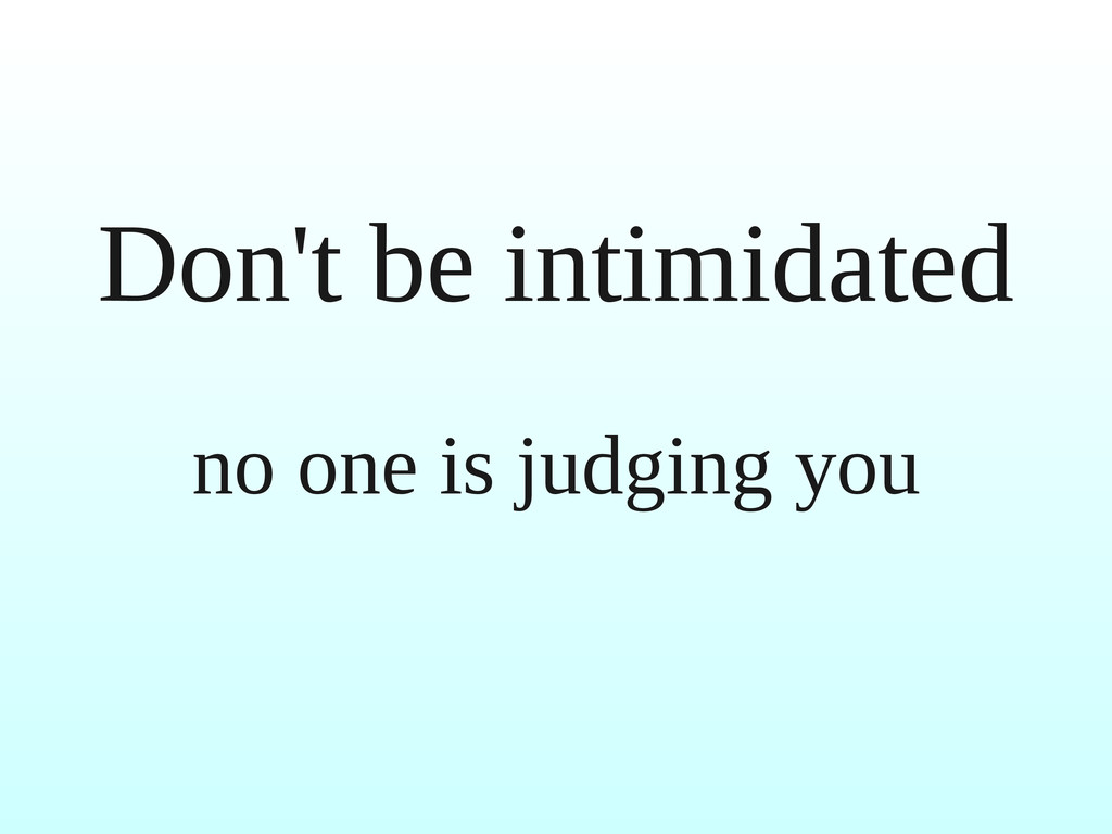 Don't be intimidated no one is judging you