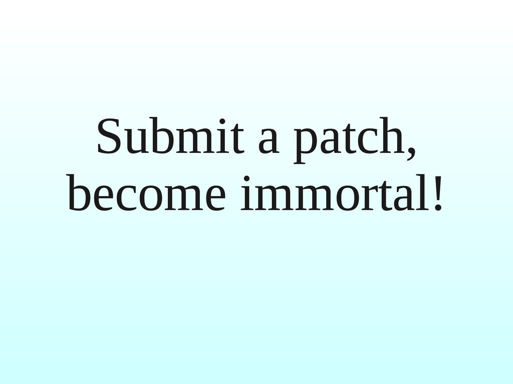 Submit a patch, become immortal!