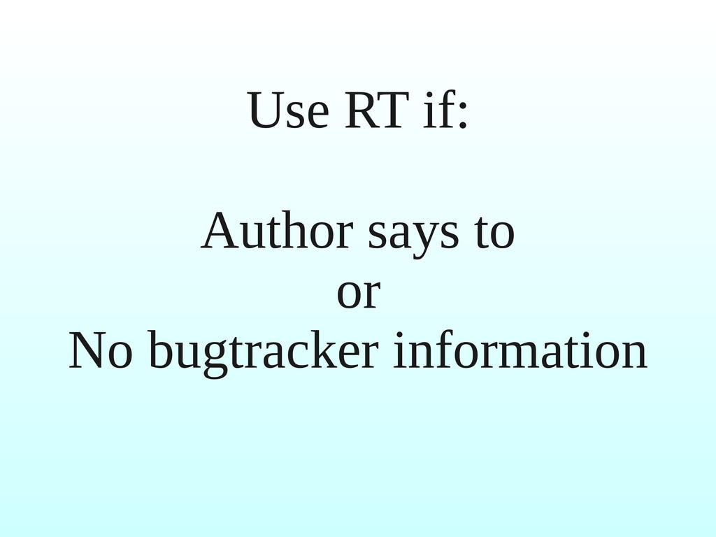 Use RT if: Author says to or No bugtracker info...