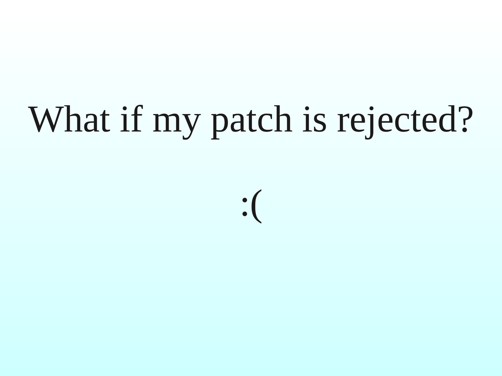 What if my patch is rejected? :(