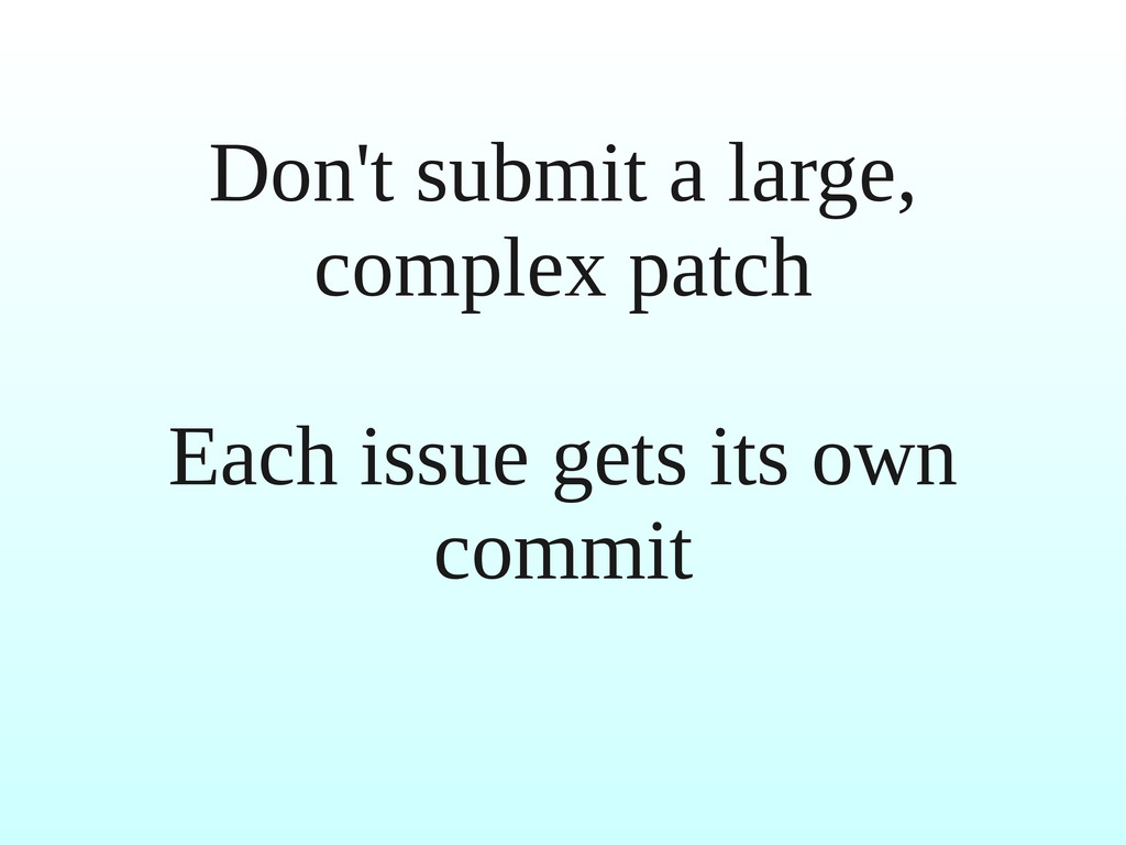 Don't submit a large, complex patch Each issue ...